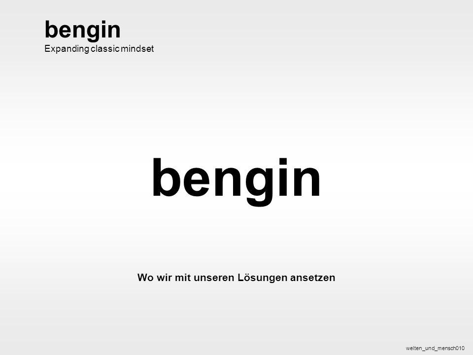 bengin 1 © 2004 bengin.com Welten und Mensch bengin Wo wir mit unseren Lösungen ansetzen welten_und_mensch010 bengin Expanding classic mindset