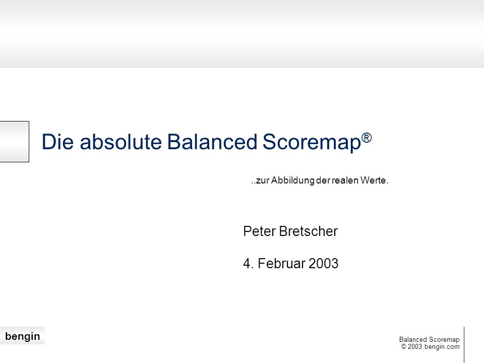 bengin 3 © 2003 bengin.com Balanced Scoremap Werte verstehen Wert ist eine Eigenschaft, die von einem Menschen einem Objekt zugeschrieben wird.