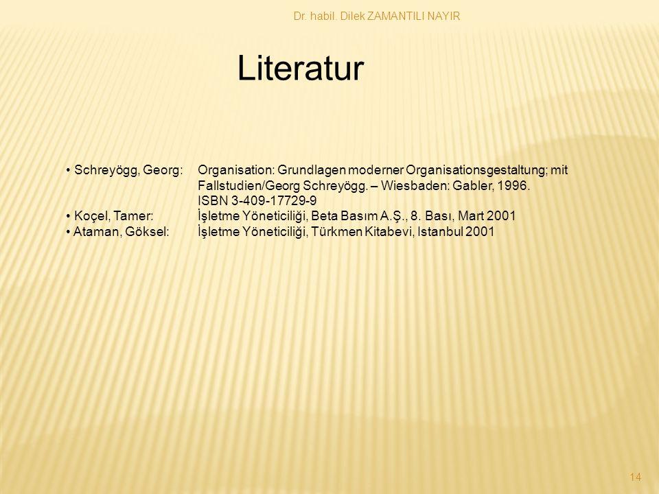 Dr. habil. Dilek ZAMANTILI NAYIR 14 Literatur Schreyögg, Georg: Organisation: Grundlagen moderner Organisationsgestaltung; mit Fallstudien/Georg Schre