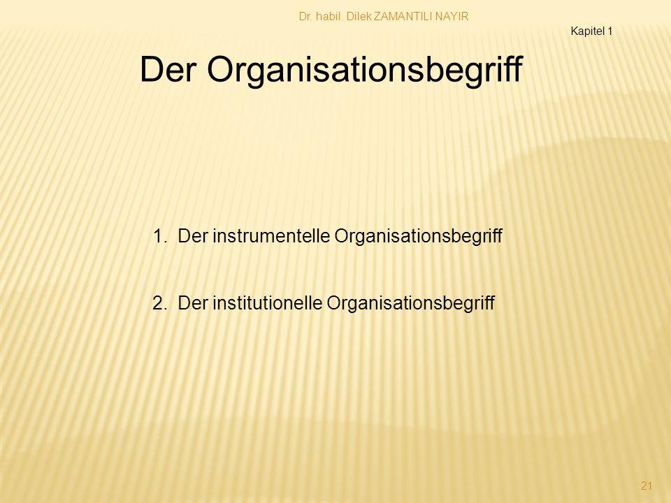 Dr. habil. Dilek ZAMANTILI NAYIR 21 Der Organisationsbegriff 1.Der instrumentelle Organisationsbegriff 2.Der institutionelle Organisationsbegriff Kapi