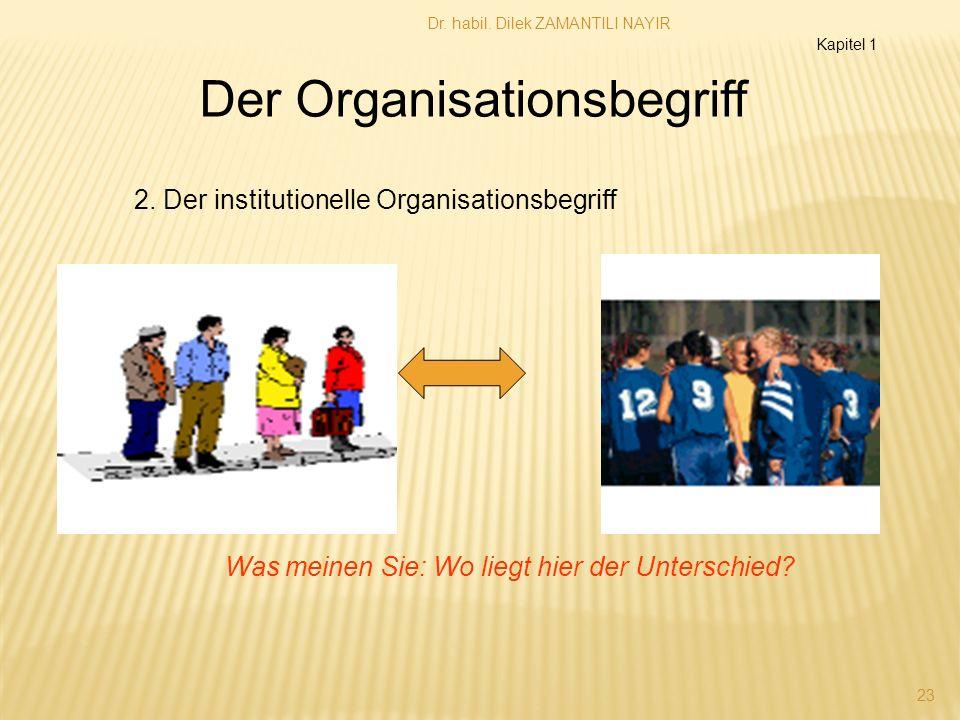 Dr. habil. Dilek ZAMANTILI NAYIR 23 2. Der institutionelle Organisationsbegriff Der Organisationsbegriff Was meinen Sie: Wo liegt hier der Unterschied