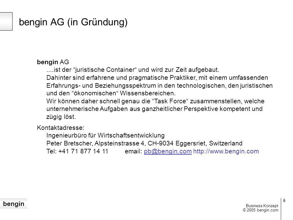 bengin 6 © 2005 bengin.com Business Konzept bengin AG (in Gründung) bengin AG....ist der juristische Container und wird zur Zeit aufgebaut.