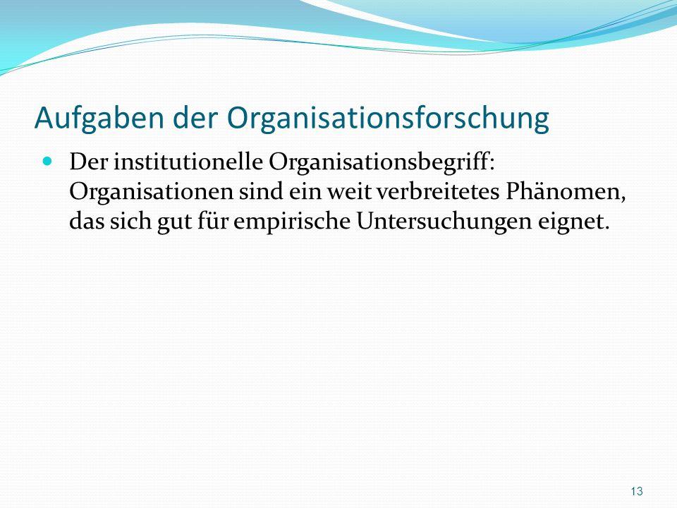 Aufgaben der Organisationsforschung Der institutionelle Organisationsbegriff: Organisationen sind ein weit verbreitetes Phänomen, das sich gut für emp