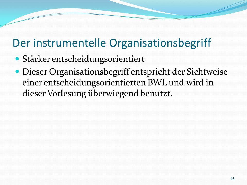 Der instrumentelle Organisationsbegriff Stärker entscheidungsorientiert Dieser Organisationsbegriff entspricht der Sichtweise einer entscheidungsorien