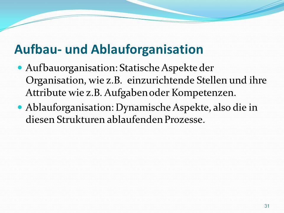 Aufbau- und Ablauforganisation Aufbauorganisation: Statische Aspekte der Organisation, wie z.B. einzurichtende Stellen und ihre Attribute wie z.B. Auf