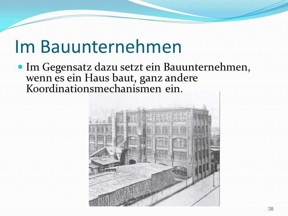 Im Bauunternehmen Im Gegensatz dazu setzt ein Bauunternehmen, wenn es ein Haus baut, ganz andere Koordinationsmechanismen ein. 38
