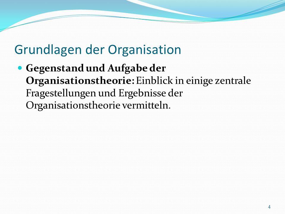 Grundlagen der Organisation Gegenstand und Aufgabe der Organisationstheorie: Einblick in einige zentrale Fragestellungen und Ergebnisse der Organisati