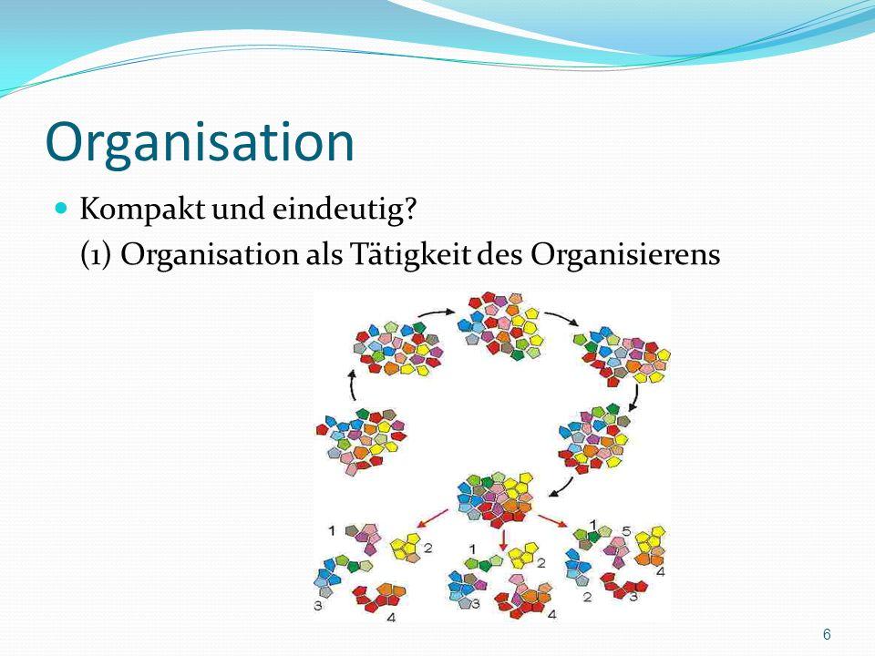 Organisation Kompakt und eindeutig? (1) Organisation als Tätigkeit des Organisierens 6
