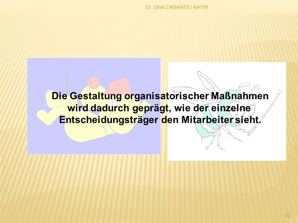Dr. Dilek ZAMANTILI NAYIR 20 Die Gestaltung organisatorischer Maßnahmen wird dadurch geprägt, wie der einzelne Entscheidungsträger den Mitarbeiter sie