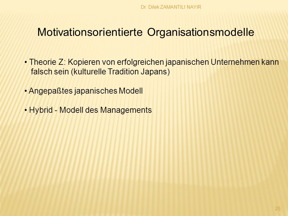 Dr. Dilek ZAMANTILI NAYIR 25 Motivationsorientierte Organisationsmodelle Theorie Z: Kopieren von erfolgreichen japanischen Unternehmen kann falsch sei