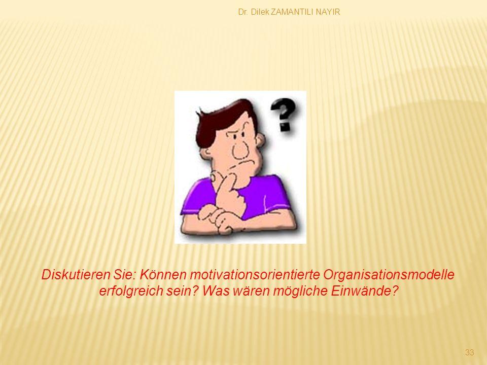 Dr. Dilek ZAMANTILI NAYIR 33 Diskutieren Sie: Können motivationsorientierte Organisationsmodelle erfolgreich sein? Was wären mögliche Einwände?