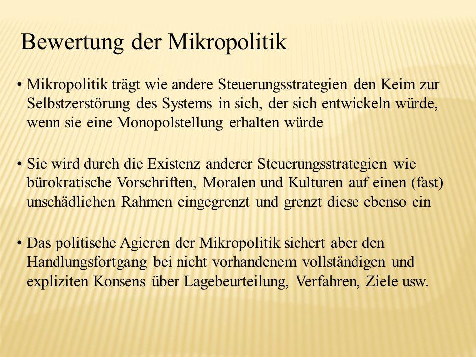 Bewertung der Mikropolitik Mikropolitik trägt wie andere Steuerungsstrategien den Keim zur Selbstzerstörung des Systems in sich, der sich entwickeln w