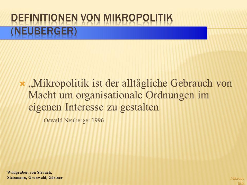 Wildgruber, von Strauch, Steinmann, Grunwald, Gärtner Mikropolitik ist der alltägliche Gebrauch von Macht um organisationale Ordnungen im eigenen Inte