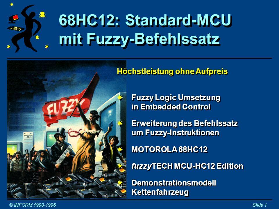 Fuzzy Logic Umsetzung in Embedded Control Fuzzy Logic Umsetzung in Embedded Control © INFORM 1990-1996Slide 2 1980Erste Fuzzy Logic Umsetzungen in Software auf Mikrocontrollern waren sehr langsam (~1s auf 8051/12) 1990Einige Unternehmen entwickelten als Konsequenz Fuzzy- Koprozessoren (Erster 8b Fuzzy-Koprozessor FLC110 von InfraLogic/VLSI, entwickelt bei Rockwell) 1990Andere Unternehmen entwickelten Fuzzy-Microkernels, die als reine Software auf Standard-Microcontrollern eingesetzt werden können (Intel und Inform) 1992Fuzzy-Prozessoren der zweiten Generation integrieren Fuzzy-Beschleunigung mit Standardbefehlssatz (Erster 16b Fuzzy-Standardprozessor FUZZY166 von Inform/Siemens) 1993Fuzzy-Microkernels in fuzzyTECH MCU Editionen erreichen ausreichende Performance für fast alle Anwendungen im Bereich des Embedded Control (~1ms auf 8051/12) und sind für viele Microcontrollerfamilien erhältlich 1996Motorola kündigt den ersten Standard-Microcontroller 68HC12 der Welt mit integriertem Fuzzy-Befehlssatz an 1980Erste Fuzzy Logic Umsetzungen in Software auf Mikrocontrollern waren sehr langsam (~1s auf 8051/12) 1990Einige Unternehmen entwickelten als Konsequenz Fuzzy- Koprozessoren (Erster 8b Fuzzy-Koprozessor FLC110 von InfraLogic/VLSI, entwickelt bei Rockwell) 1990Andere Unternehmen entwickelten Fuzzy-Microkernels, die als reine Software auf Standard-Microcontrollern eingesetzt werden können (Intel und Inform) 1992Fuzzy-Prozessoren der zweiten Generation integrieren Fuzzy-Beschleunigung mit Standardbefehlssatz (Erster 16b Fuzzy-Standardprozessor FUZZY166 von Inform/Siemens) 1993Fuzzy-Microkernels in fuzzyTECH MCU Editionen erreichen ausreichende Performance für fast alle Anwendungen im Bereich des Embedded Control (~1ms auf 8051/12) und sind für viele Microcontrollerfamilien erhältlich 1996Motorola kündigt den ersten Standard-Microcontroller 68HC12 der Welt mit integriertem Fuzzy-Befehlssatz an Fast alle Fuzzy-Anwendungen basieren auf Fuzzy-Software!