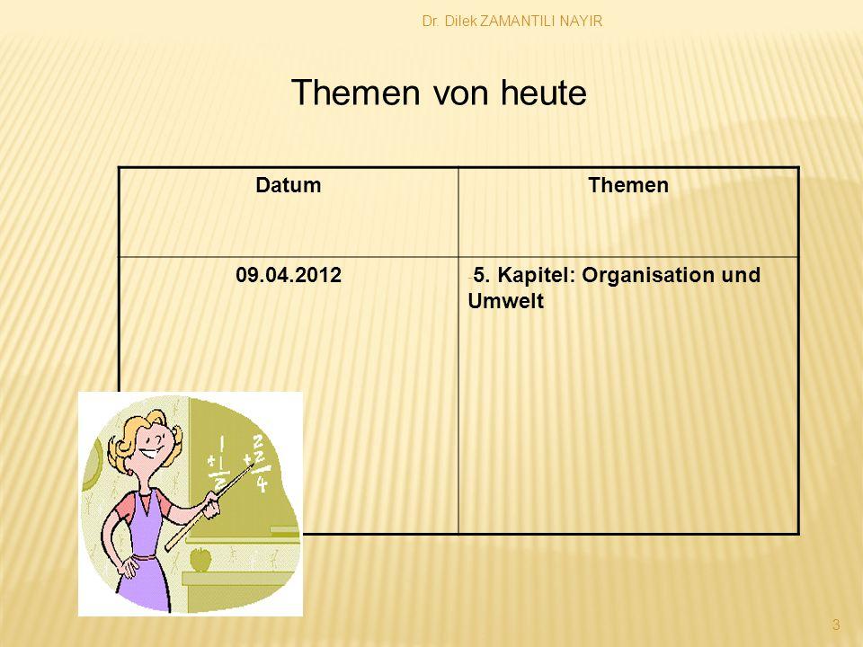 Dr. Dilek ZAMANTILI NAYIR 3 DatumThemen 09.04.2012 - 5. Kapitel: Organisation und Umwelt Themen von heute