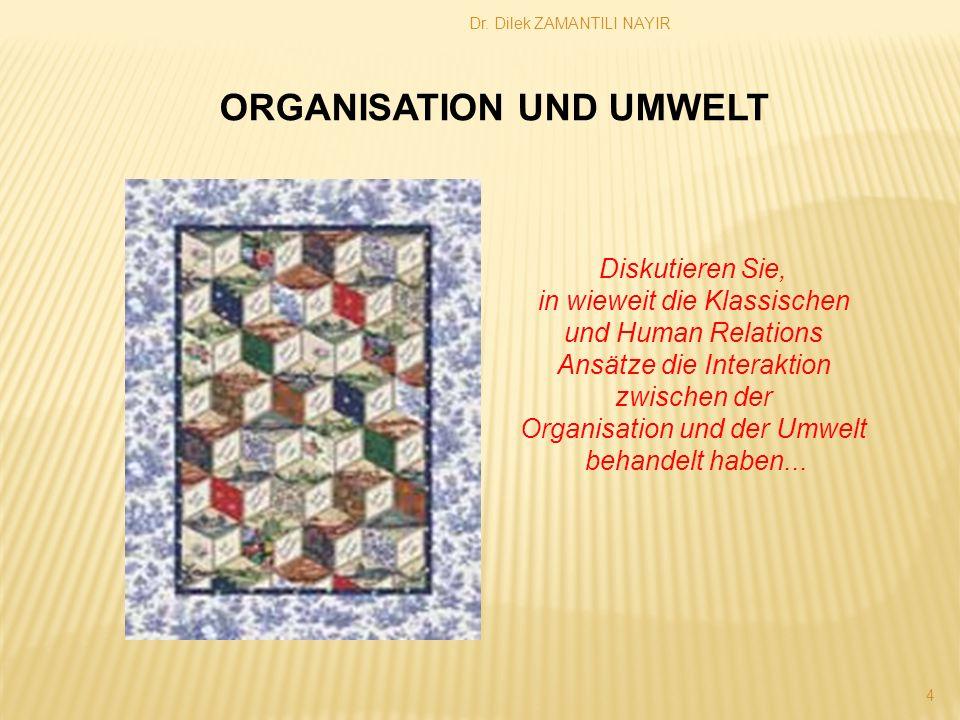 Dr. Dilek ZAMANTILI NAYIR 4 Diskutieren Sie, in wieweit die Klassischen und Human Relations Ansätze die Interaktion zwischen der Organisation und der