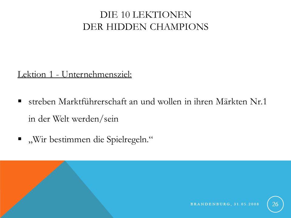 BRANDENBURG, 31.05.2008 27 DIE 10 LEKTIONEN DER HIDDEN CHAMPIONS Lektion 2 – Der Markt: eigene und enge Marktdefinition Konzentration auf das, was sie können -> auf Kernkompetenzen Nische.