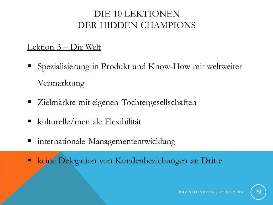 BRANDENBURG, 31.05.2008 30 DIE 10 LEKTIONEN DER HIDDEN CHAMPIONS Lektion 4 – Die Kunden: Kundennähe als Dreh- und Angelpunkt der Marktführerstrategie keine Marketingprofis Top-Kunden als Innovationsquellen