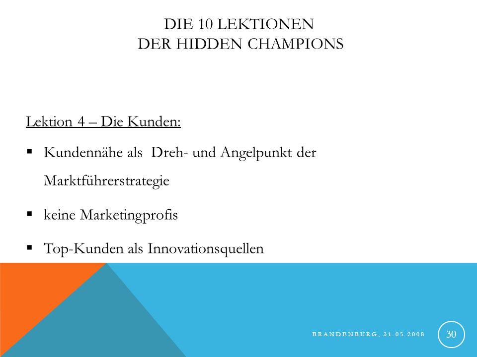 BRANDENBURG, 31.05.2008 31 DIE 10 LEKTIONEN DER HIDDEN CHAMPIONS Lektion 4 – Die Kunden: durch Unverwechselbarkeit der Produkte starke Firmen-Kunden Abhängigkeit Strategie ist wert- und nicht preisorientiert