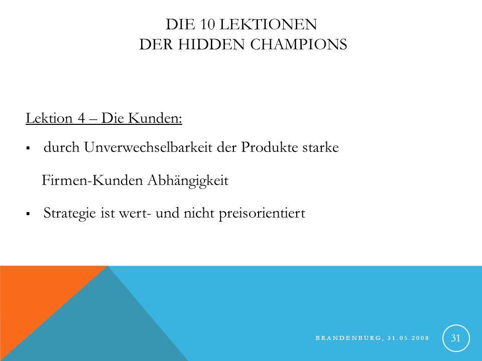 BRANDENBURG, 31.05.2008 32 DIE 10 LEKTIONEN DER HIDDEN CHAMPIONS Lektion 5 – Die Innovation: bleiben durch Innovation in Produkt und Prozess an der Spitze Durchbruchsinnovationen (Marktschaffung) sind Fundament ihres langfristigen Erfolges sehr kontinuierlich