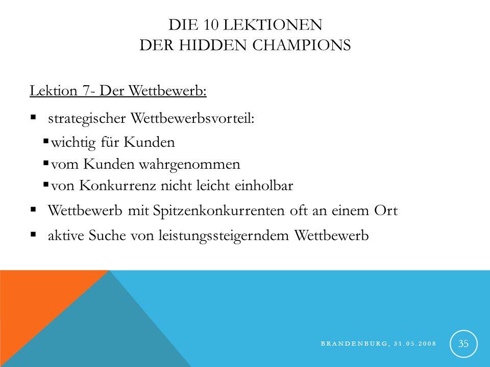 BRANDENBURG, 31.05.2008 36 Hidden Champions die in engem Wettbewerb stehen intensiver Wettbewerb seit mehr als 100 Jahren Heidelberg Offset-Druckmaschinen unbestritten Nr.1; Sitz in Künzelsau Würth Nr.1 in Ettikettiermaschinen; harter Wettbewerb Krones Nr.1 in Gesamtanlagen KHS Flaschenabfüllanlagen Roland harter Konkurrent; Sitz in Künzelsau Berner Verbindungs- /Befestigungsmaterial Wettbewerbsposition und Verhalten Konkurrierende Hidden Champions Markt/Produkt Die 10 Lektionen der Hidden Champions