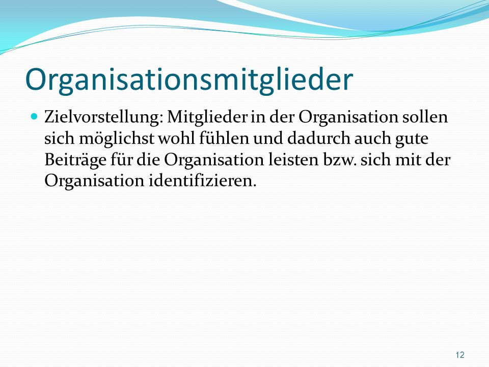 Organisationsmitglieder Zielvorstellung: Mitglieder in der Organisation sollen sich möglichst wohl fühlen und dadurch auch gute Beiträge für die Organisation leisten bzw.