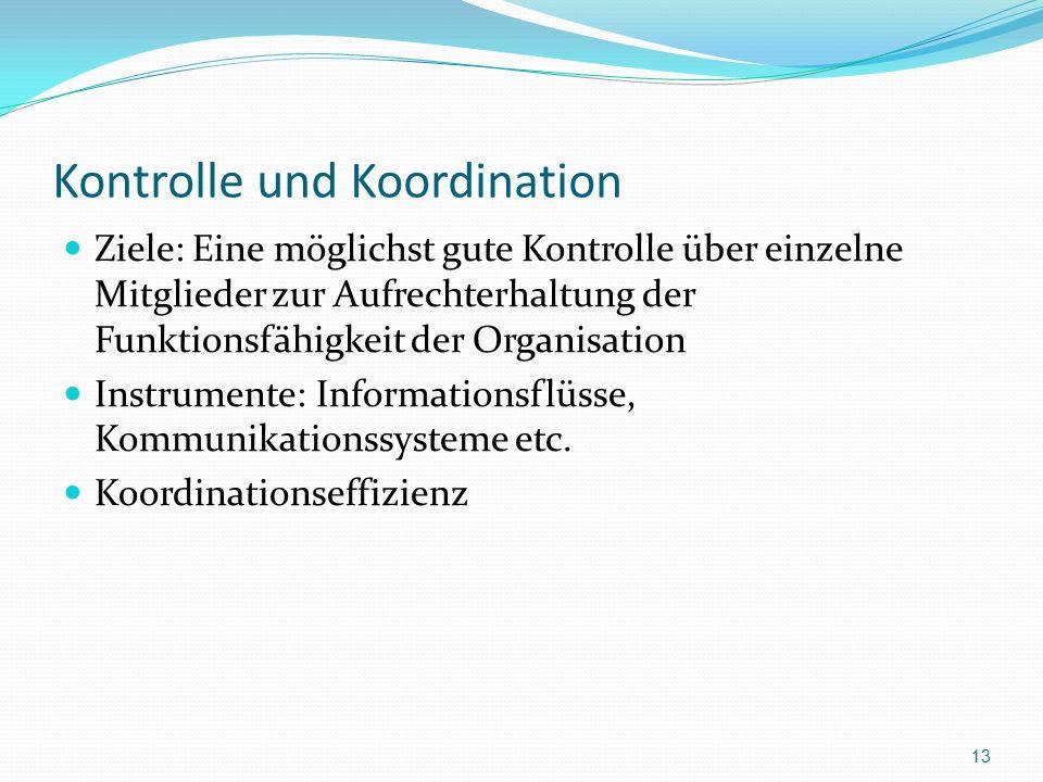 Kontrolle und Koordination Ziele: Eine möglichst gute Kontrolle über einzelne Mitglieder zur Aufrechterhaltung der Funktionsfähigkeit der Organisation Instrumente: Informationsflüsse, Kommunikationssysteme etc.