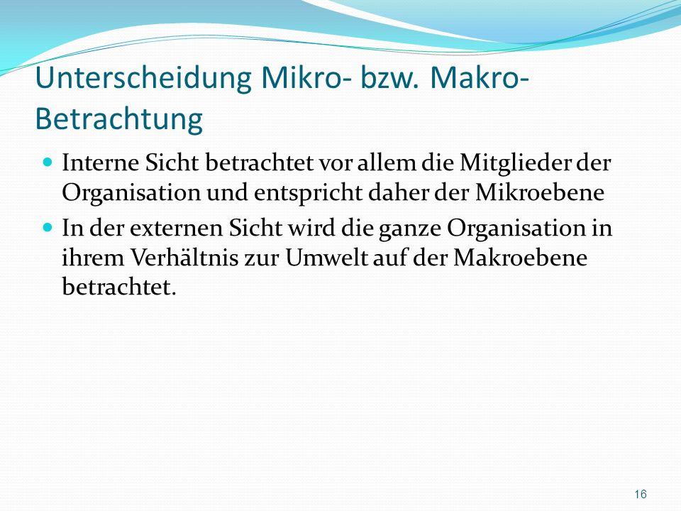 Unterscheidung Mikro- bzw. Makro- Betrachtung Interne Sicht betrachtet vor allem die Mitglieder der Organisation und entspricht daher der Mikroebene I