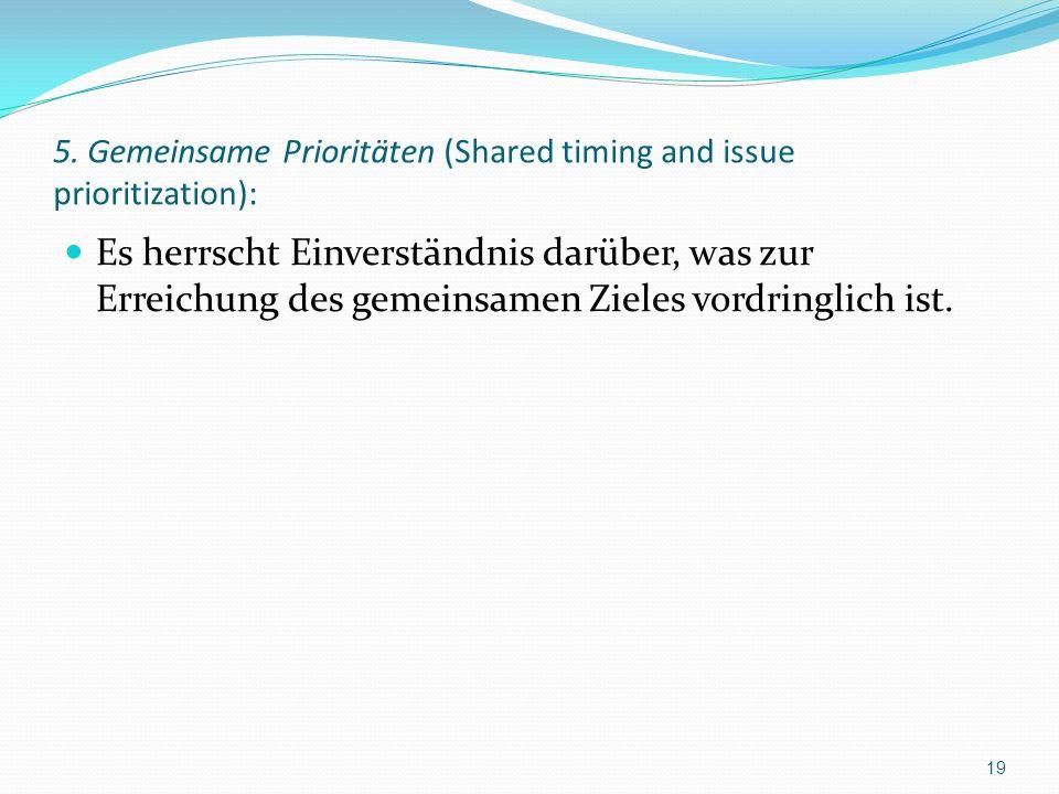 5. Gemeinsame Prioritäten (Shared timing and issue prioritization): Es herrscht Einverständnis darüber, was zur Erreichung des gemeinsamen Zieles vord