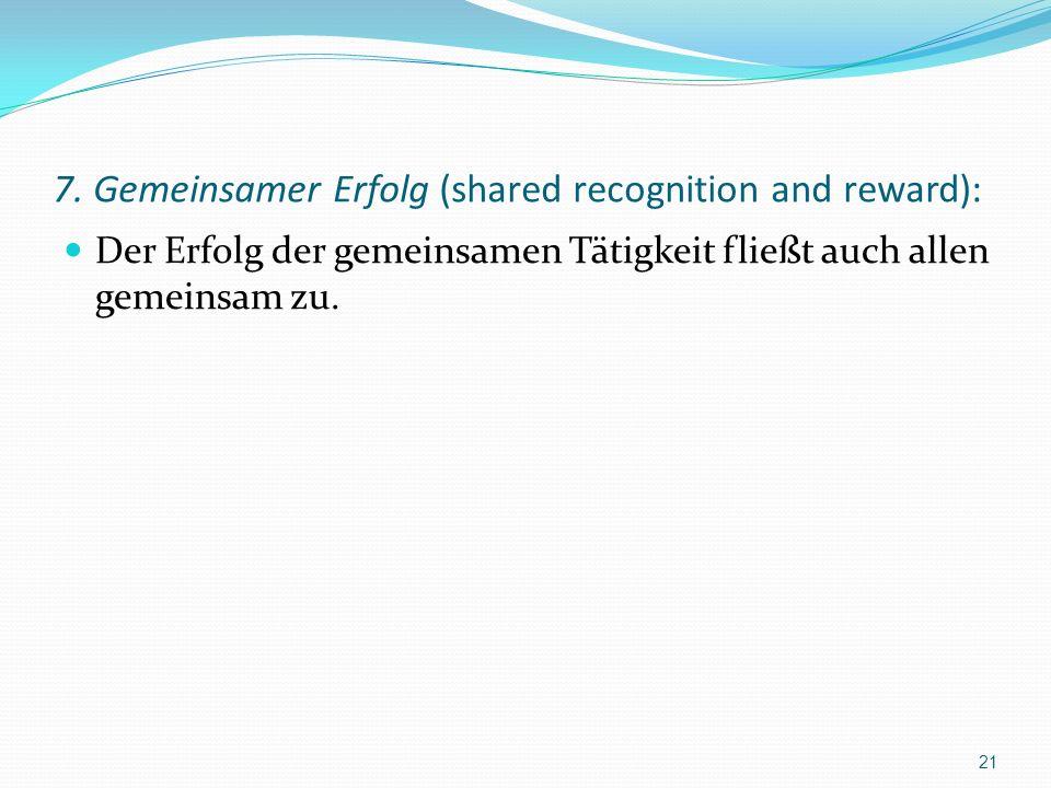 7. Gemeinsamer Erfolg (shared recognition and reward): Der Erfolg der gemeinsamen Tätigkeit fließt auch allen gemeinsam zu. 21