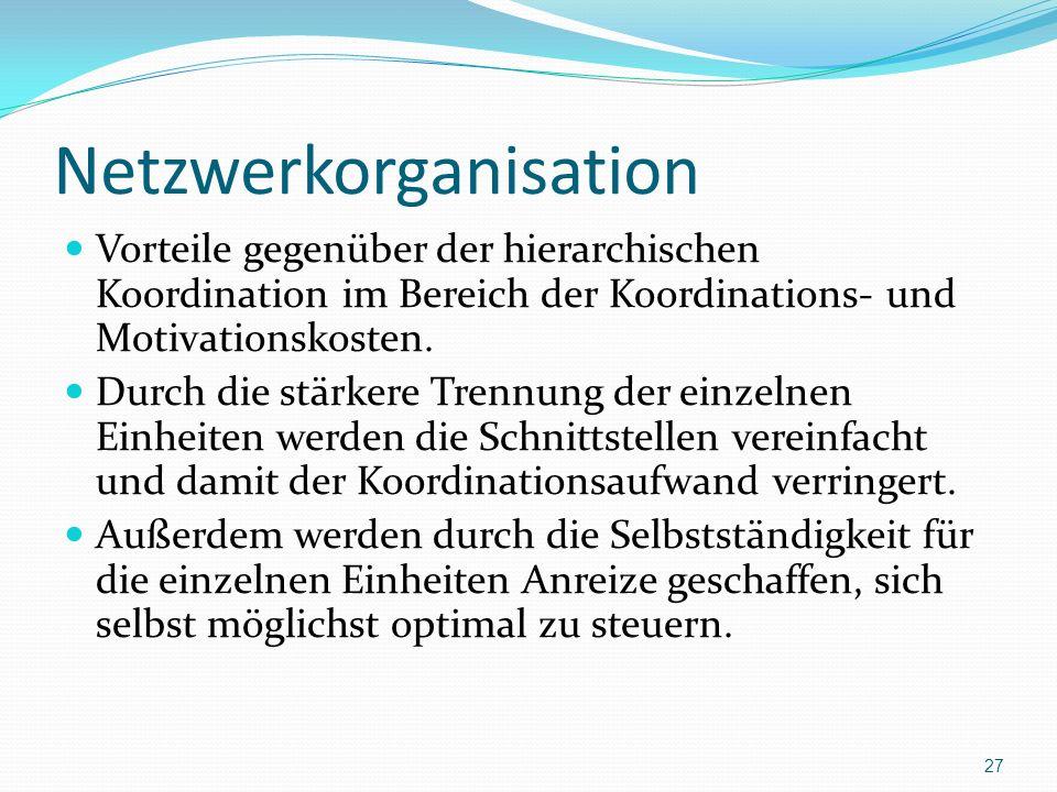 Netzwerkorganisation Vorteile gegenüber der hierarchischen Koordination im Bereich der Koordinations- und Motivationskosten. Durch die stärkere Trennu