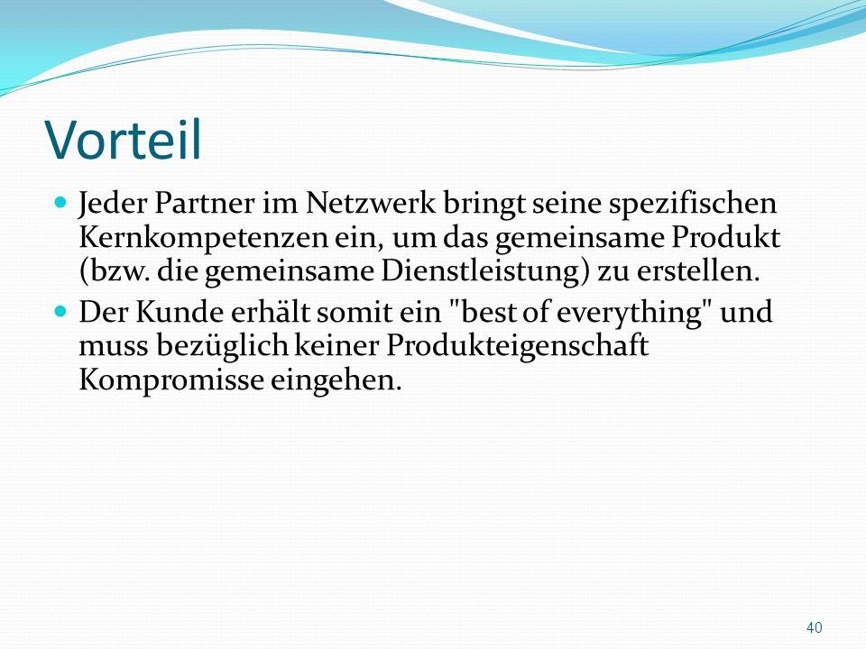 Vorteil Jeder Partner im Netzwerk bringt seine spezifischen Kernkompetenzen ein, um das gemeinsame Produkt (bzw. die gemeinsame Dienstleistung) zu ers