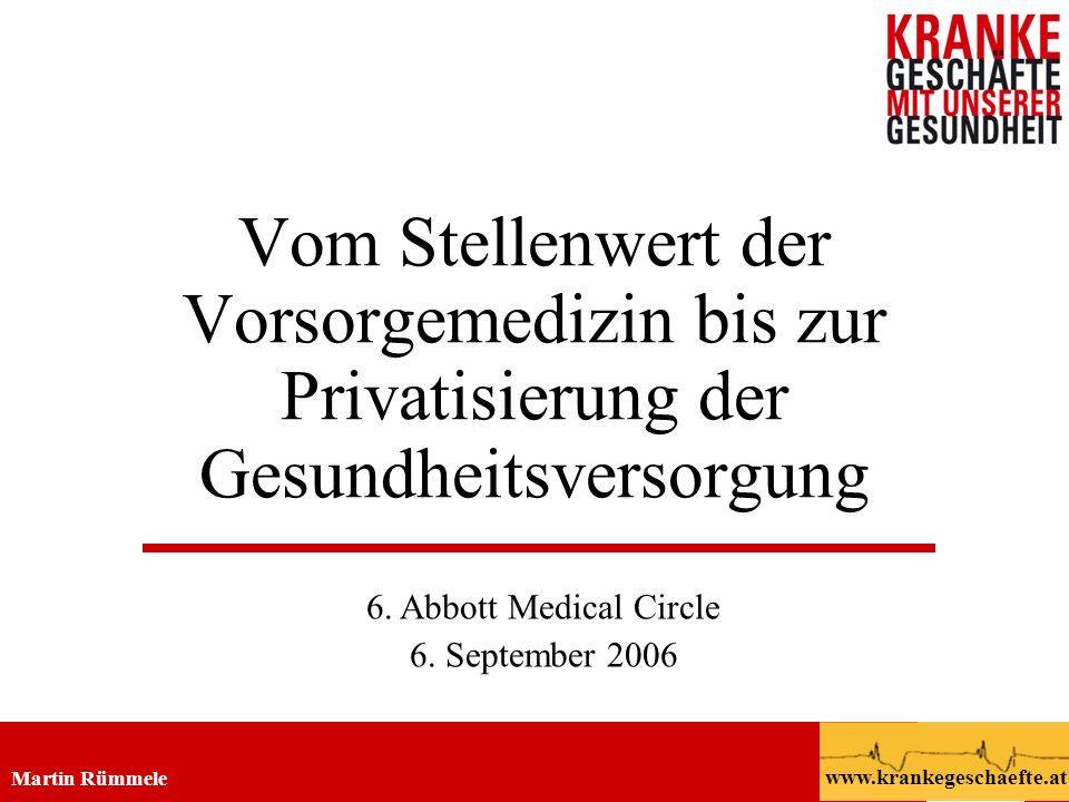 Privatisierung der Gesundheitsversorgung Martin Rümmele 6.9.2006 Abbott Medical Circle www.krankegeschaefte.at 2 Solidarität Schutz vor (finanziellen) Folgen von Krankheit Ausgleich zwischen: Gesunden u.