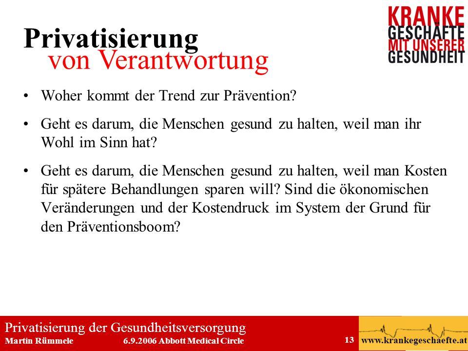 Privatisierung der Gesundheitsversorgung Martin Rümmele 6.9.2006 Abbott Medical Circle www.krankegeschaefte.at 13 Woher kommt der Trend zur Prävention
