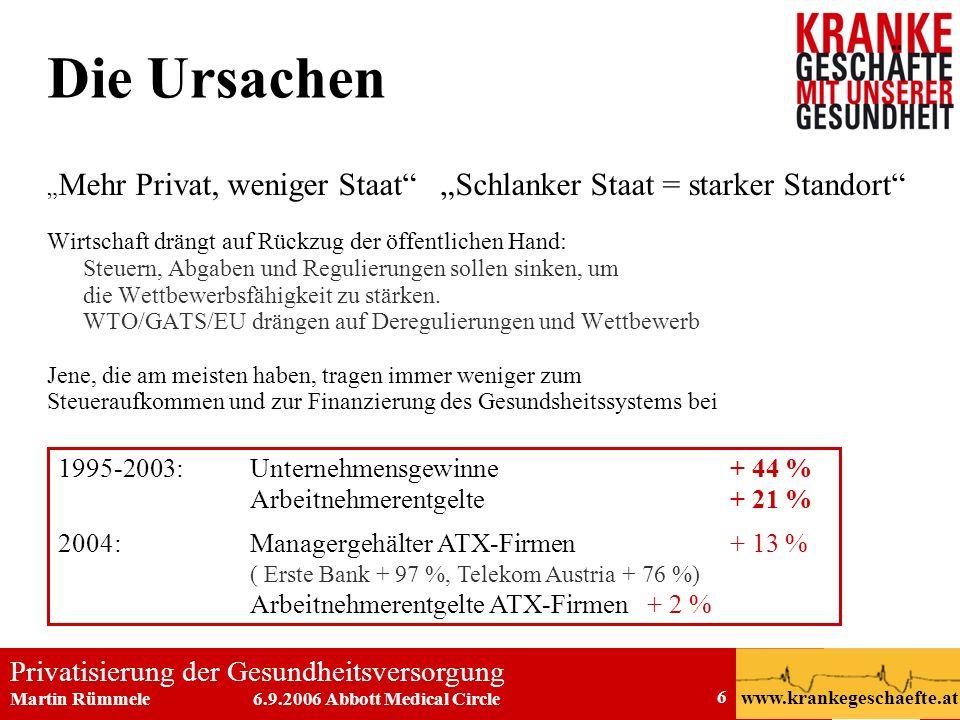 Privatisierung der Gesundheitsversorgung Martin Rümmele 6.9.2006 Abbott Medical Circle www.krankegeschaefte.at 6 Die Ursachen Mehr Privat, weniger Sta