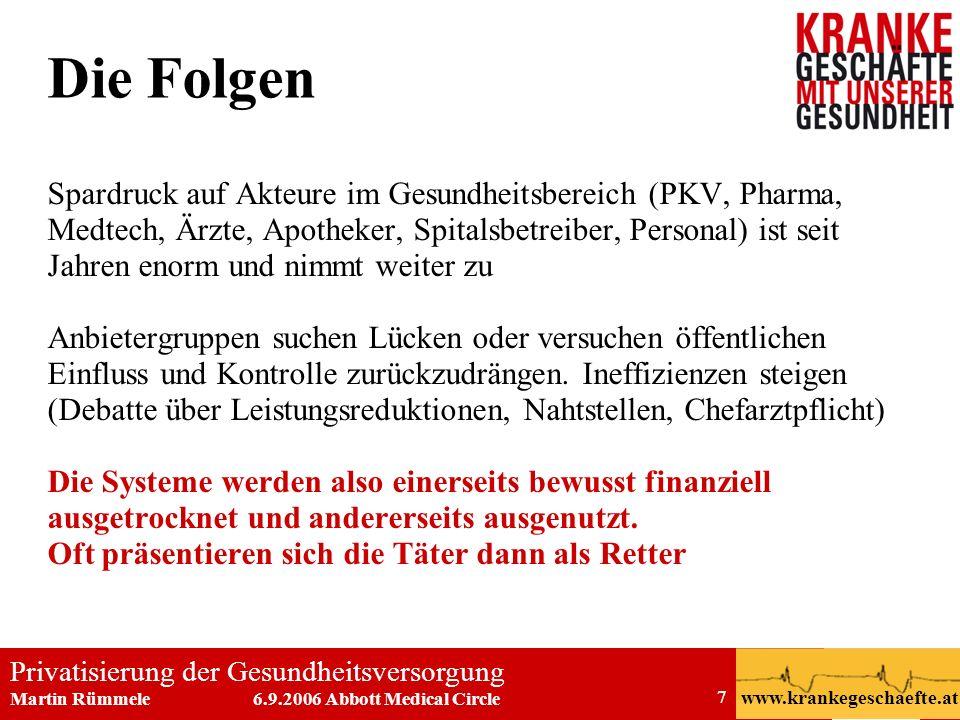 Privatisierung der Gesundheitsversorgung Martin Rümmele 6.9.2006 Abbott Medical Circle www.krankegeschaefte.at 7 Die Folgen Spardruck auf Akteure im G