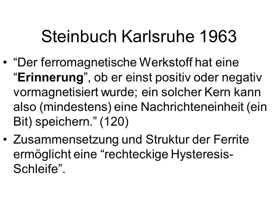 Steinbuch Karlsruhe 1963 Der ferromagnetische Werkstoff hat eineErinnerung, ob er einst positiv oder negativ vormagnetisiert wurde; ein solcher Kern kann also (mindestens) eine Nachrichteneinheit (ein Bit) speichern.