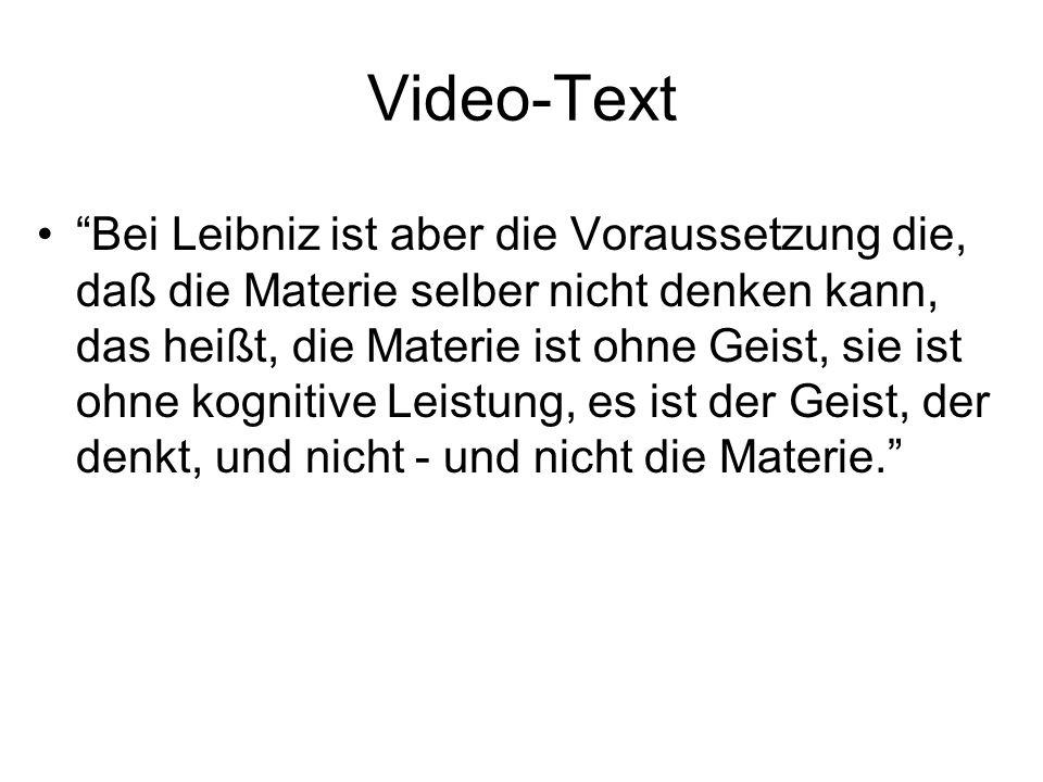 Video-Text Bei Leibniz ist aber die Voraussetzung die, daß die Materie selber nicht denken kann, das heißt, die Materie ist ohne Geist, sie ist ohne kognitive Leistung, es ist der Geist, der denkt, und nicht - und nicht die Materie.