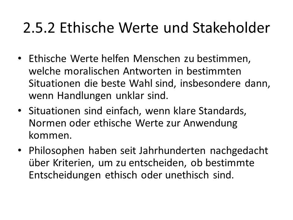 2.5.2 Ethische Werte und Stakeholder Ethische Werte helfen Menschen zu bestimmen, welche moralischen Antworten in bestimmten Situationen die beste Wah