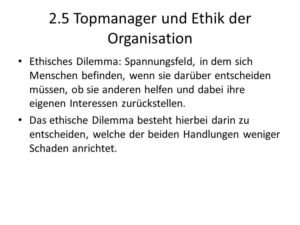 2.5 Topmanager und Ethik der Organisation Ethisches Dilemma: Spannungsfeld, in dem sich Menschen befinden, wenn sie darüber entscheiden müssen, ob sie
