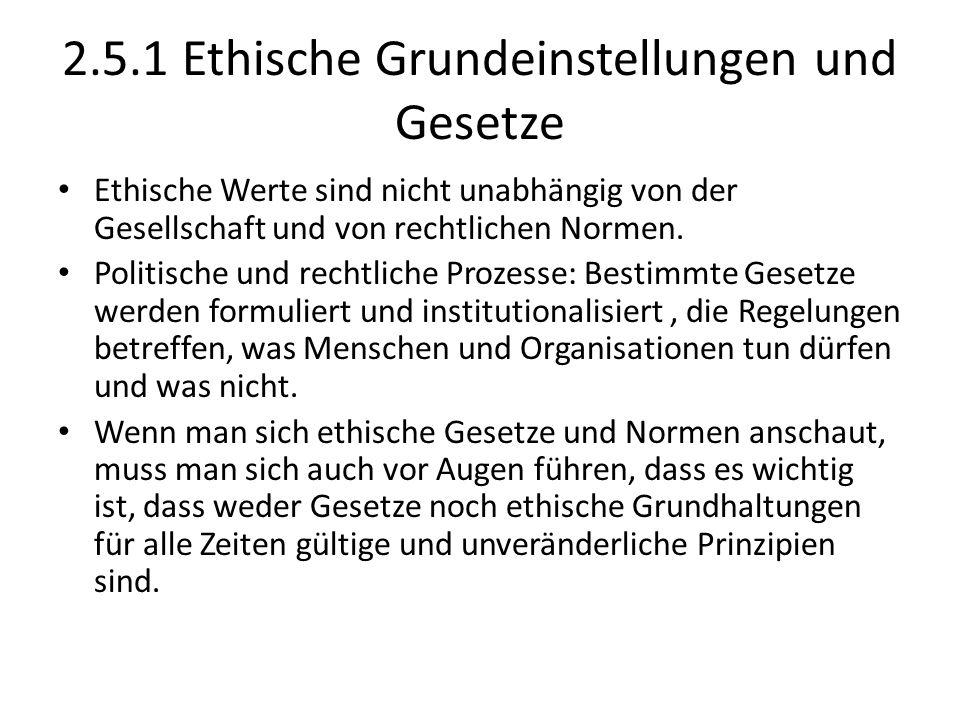 2.5.1 Ethische Grundeinstellungen und Gesetze Ethische Werte sind nicht unabhängig von der Gesellschaft und von rechtlichen Normen. Politische und rec