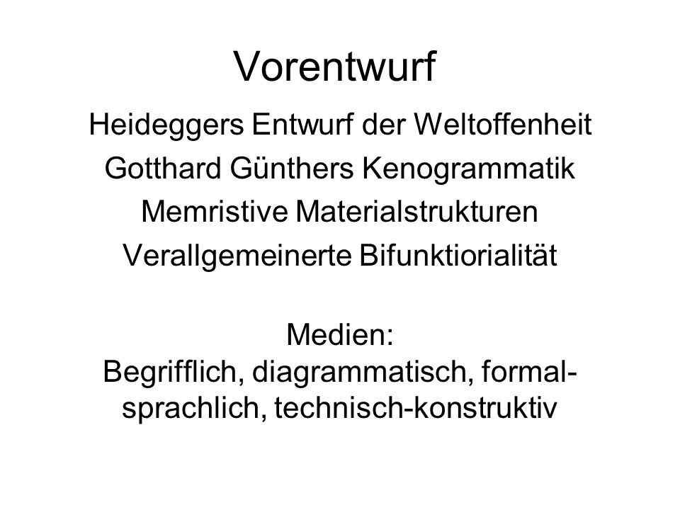 Vorentwurf Heideggers Entwurf der Weltoffenheit Gotthard Günthers Kenogrammatik Memristive Materialstrukturen Verallgemeinerte Bifunktiorialität Medie