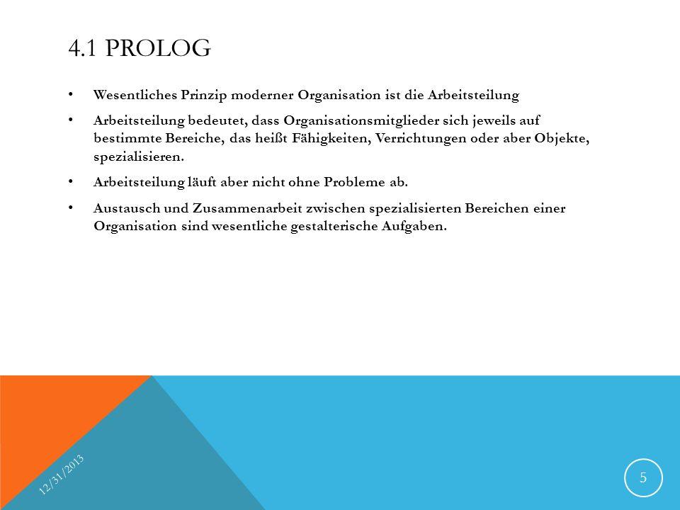 4.1 PROLOG Wesentliches Prinzip moderner Organisation ist die Arbeitsteilung Arbeitsteilung bedeutet, dass Organisationsmitglieder sich jeweils auf bestimmte Bereiche, das heißt Fähigkeiten, Verrichtungen oder aber Objekte, spezialisieren.