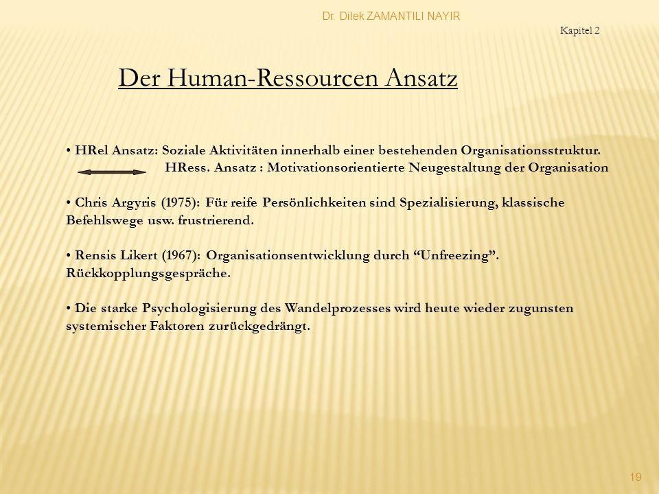 Dr. Dilek ZAMANTILI NAYIR 19 Der Human-Ressourcen Ansatz Kapitel 2 HRel Ansatz: Soziale Aktivitäten innerhalb einer bestehenden Organisationsstruktur.