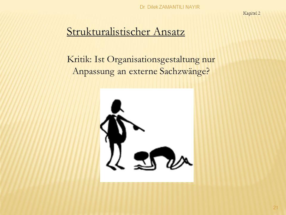 Dr. Dilek ZAMANTILI NAYIR 21 Kritik: Ist Organisationsgestaltung nur Anpassung an externe Sachzwänge? Strukturalistischer Ansatz Kapitel 2