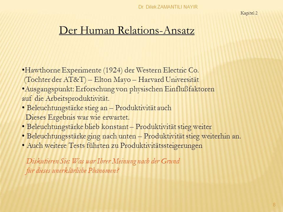 Dr. Dilek ZAMANTILI NAYIR 8 Kapitel 2 Der Human Relations-Ansatz Hawthorne Experimente (1924) der Western Electric Co. (Tochter der AT&T) – Elton Mayo