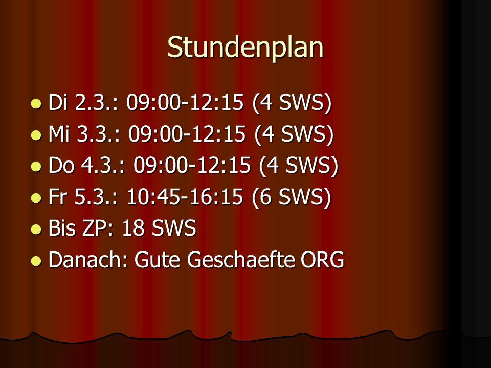 Stundenplan Di 2.3.: 09:00-12:15 (4 SWS) Di 2.3.: 09:00-12:15 (4 SWS) Mi 3.3.: 09:00-12:15 (4 SWS) Mi 3.3.: 09:00-12:15 (4 SWS) Do 4.3.: 09:00-12:15 (4 SWS) Do 4.3.: 09:00-12:15 (4 SWS) Fr 5.3.: 10:45-16:15 (6 SWS) Fr 5.3.: 10:45-16:15 (6 SWS) Bis ZP: 18 SWS Bis ZP: 18 SWS Danach: Gute Geschaefte ORG Danach: Gute Geschaefte ORG