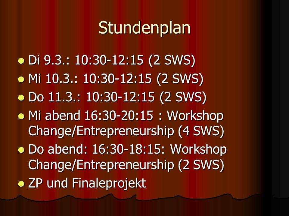 Stundenplan Di 9.3.: 10:30-12:15 (2 SWS) Di 9.3.: 10:30-12:15 (2 SWS) Mi 10.3.: 10:30-12:15 (2 SWS) Mi 10.3.: 10:30-12:15 (2 SWS) Do 11.3.: 10:30-12:15 (2 SWS) Do 11.3.: 10:30-12:15 (2 SWS) Mi abend 16:30-20:15 : Workshop Change/Entrepreneurship (4 SWS) Mi abend 16:30-20:15 : Workshop Change/Entrepreneurship (4 SWS) Do abend: 16:30-18:15: Workshop Change/Entrepreneurship (2 SWS) Do abend: 16:30-18:15: Workshop Change/Entrepreneurship (2 SWS) ZP und Finaleprojekt ZP und Finaleprojekt