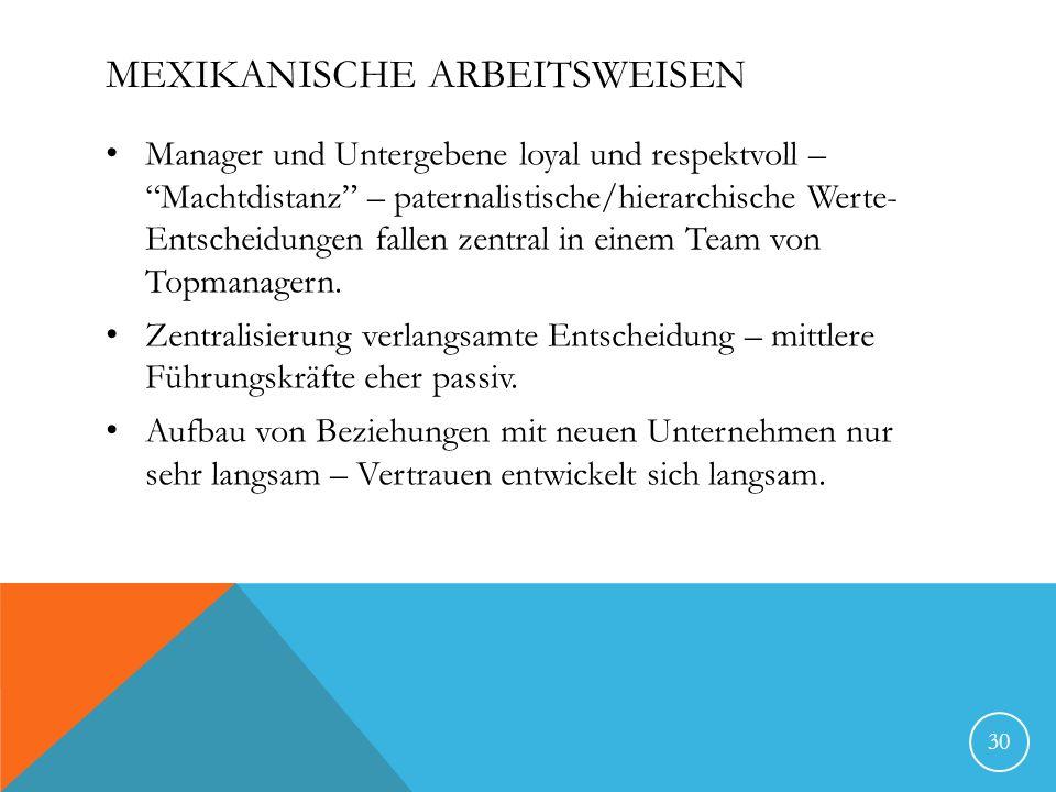 MEXIKANISCHE ARBEITSWEISEN Manager und Untergebene loyal und respektvoll – Machtdistanz – paternalistische/hierarchische Werte- Entscheidungen fallen zentral in einem Team von Topmanagern.