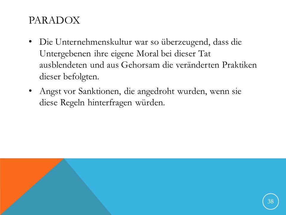 PARADOX Die Unternehmenskultur war so überzeugend, dass die Untergebenen ihre eigene Moral bei dieser Tat ausblendeten und aus Gehorsam die veränderten Praktiken dieser befolgten.